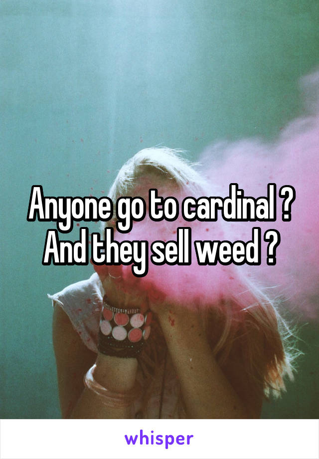 Anyone go to cardinal ? And they sell weed ?
