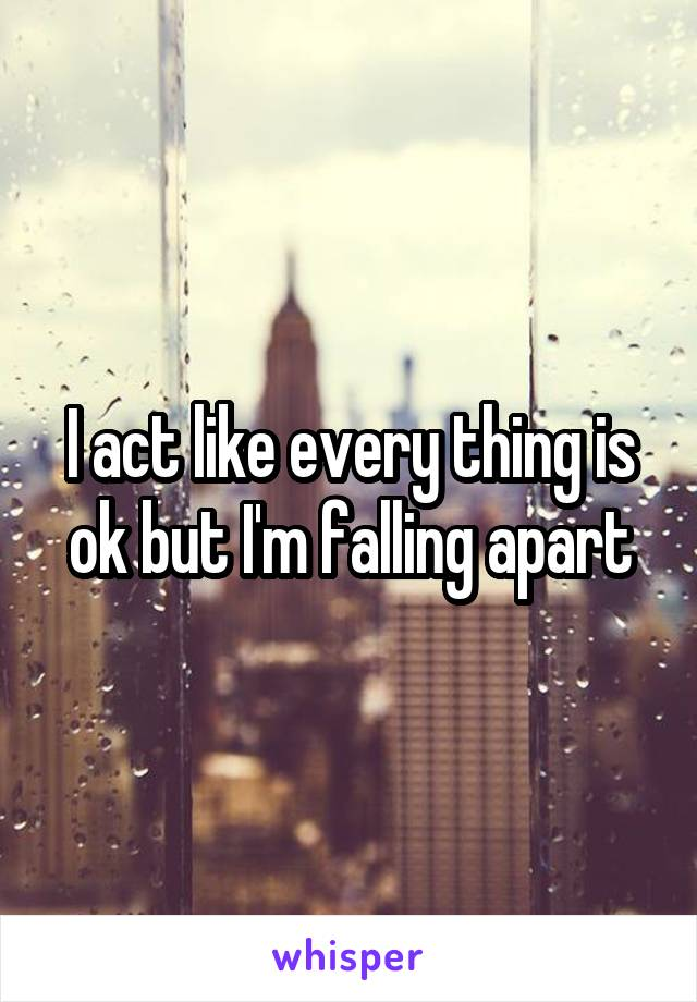 I act like every thing is ok but I'm falling apart