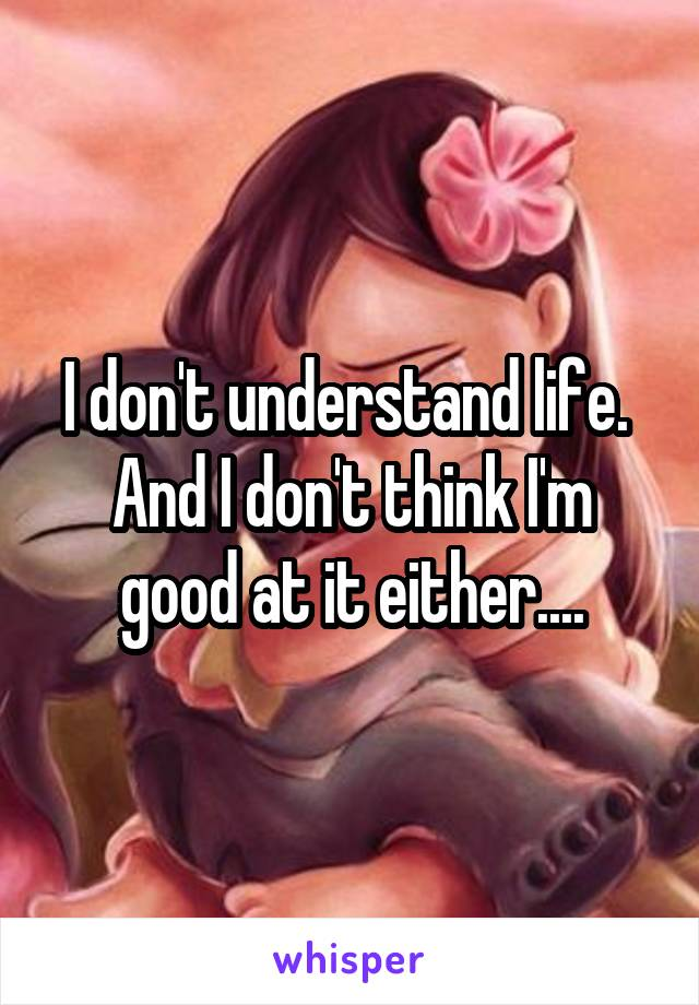I don't understand life.  And I don't think I'm good at it either....