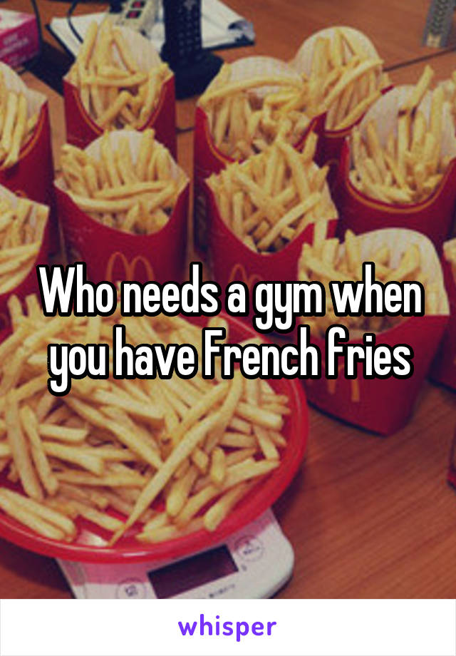 Who needs a gym when you have French fries