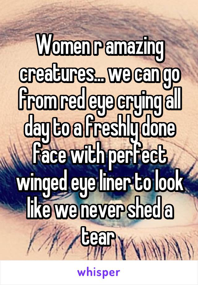 Women r amazing creatures... we can go from red eye crying all day to a freshly done face with perfect winged eye liner to look like we never shed a tear