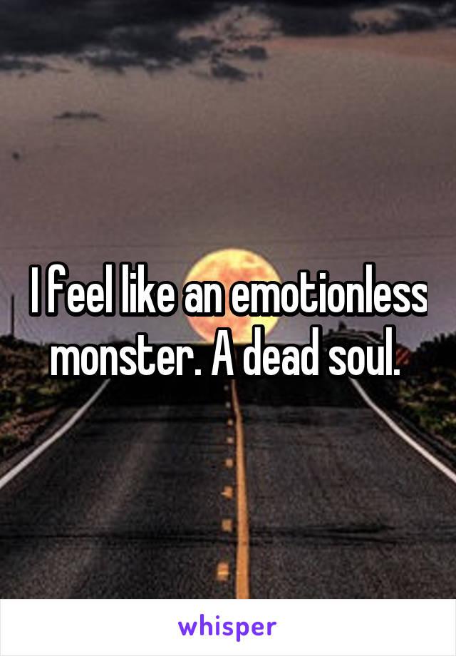 I feel like an emotionless monster. A dead soul.