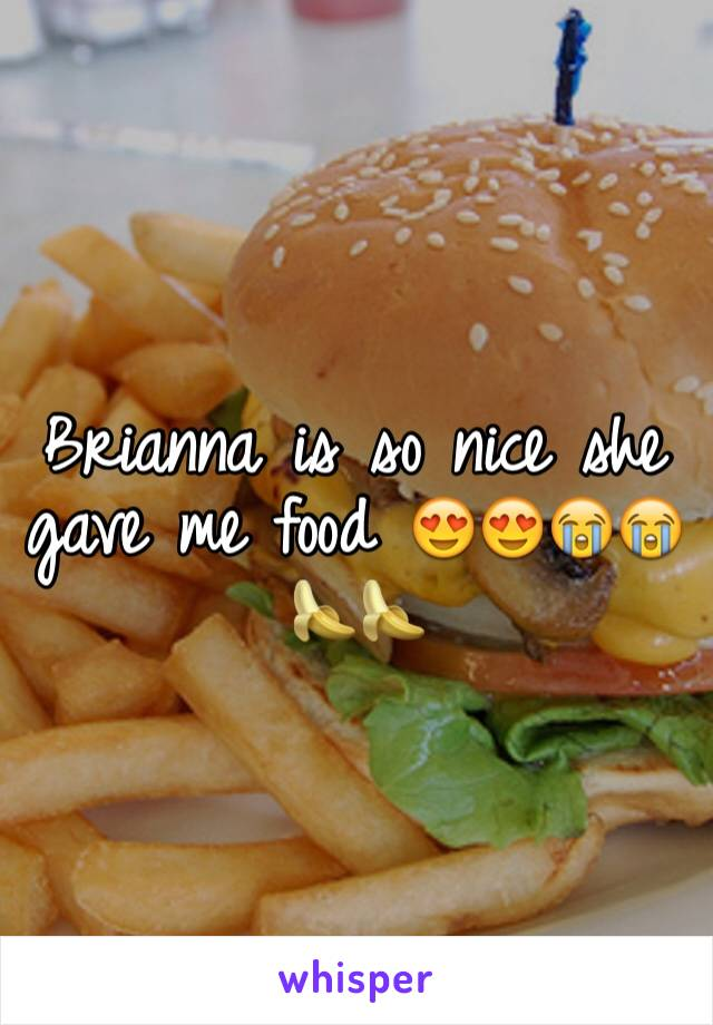 Brianna is so nice she gave me food 😍😍😭😭🍌🍌