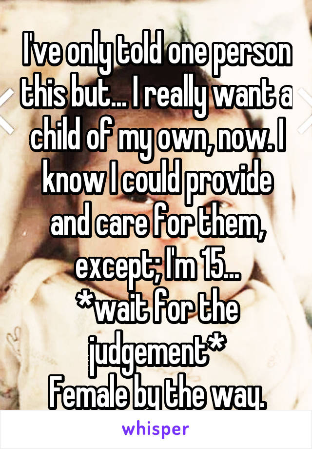 I've only told one person this but... I really want a child of my own, now. I know I could provide and care for them, except; I'm 15... *wait for the judgement* Female by the way.