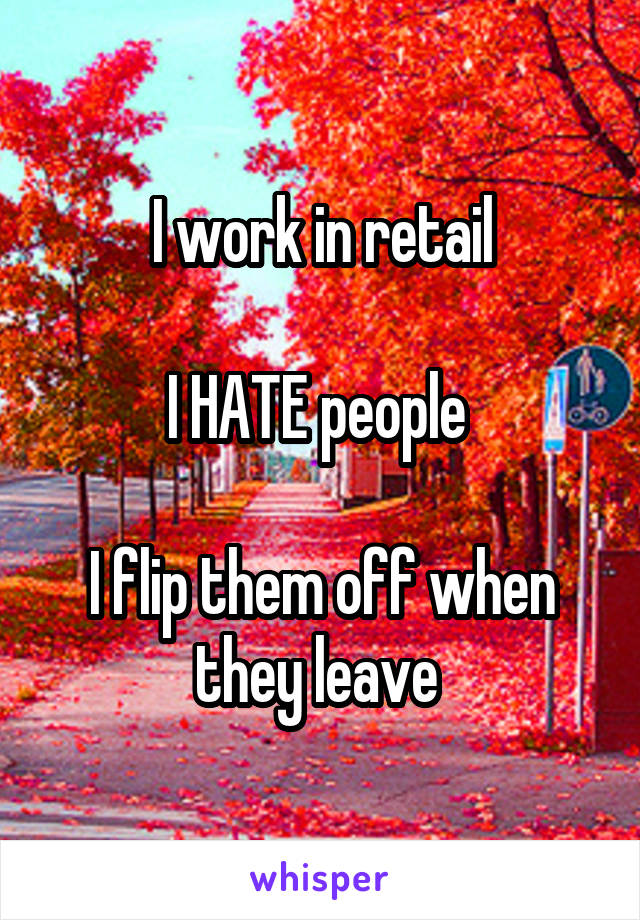 I work in retail  I HATE people   I flip them off when they leave