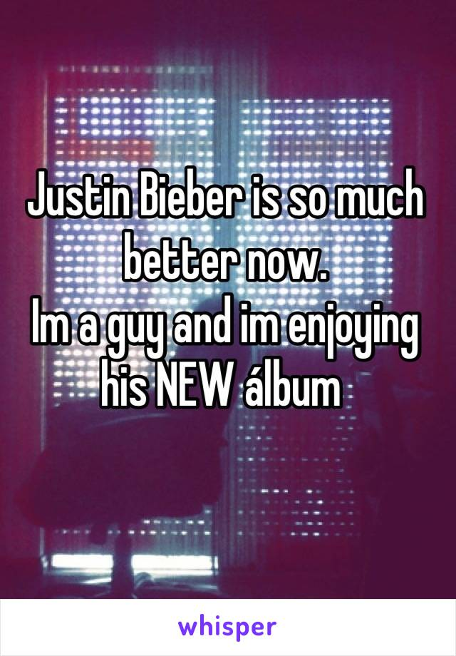Justin Bieber is so much better now. Im a guy and im enjoying his NEW álbum