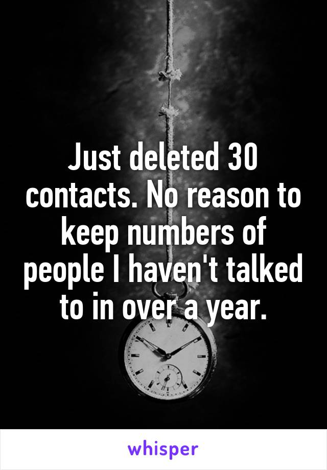Just deleted 30 contacts. No reason to keep numbers of people I haven't talked to in over a year.
