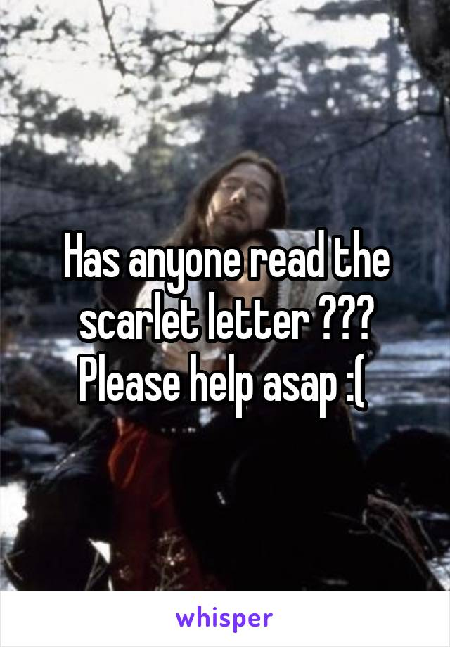 Has anyone read the scarlet letter ??? Please help asap :(