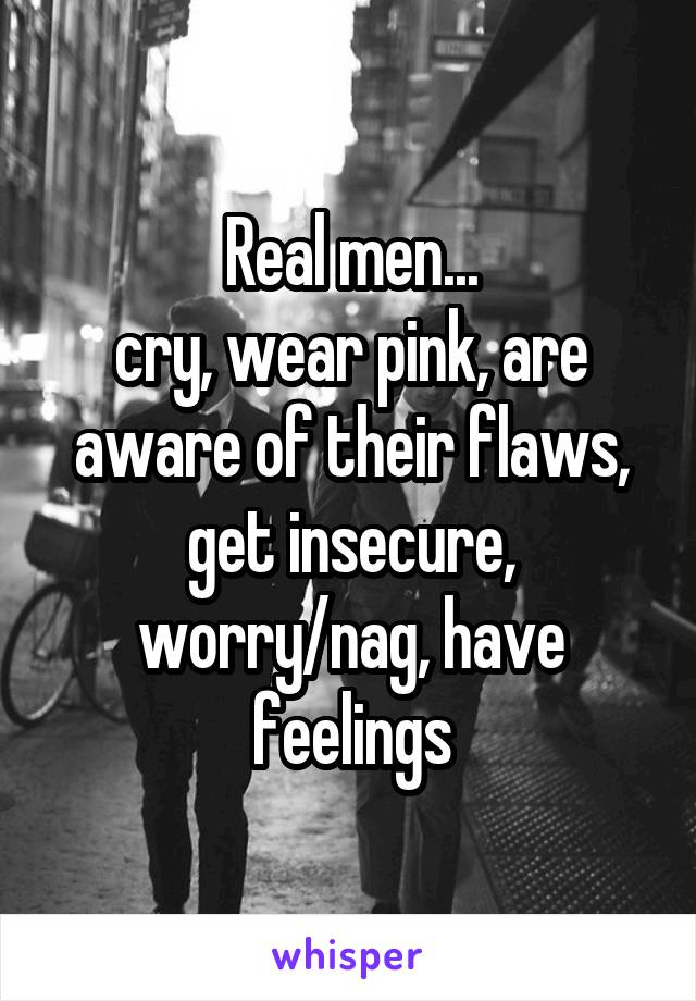 Real men... cry, wear pink, are aware of their flaws, get insecure, worry/nag, have feelings