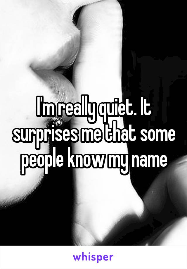 I'm really quiet. It surprises me that some people know my name