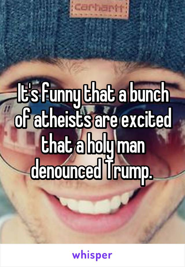 It's funny that a bunch of atheists are excited that a holy man denounced Trump.