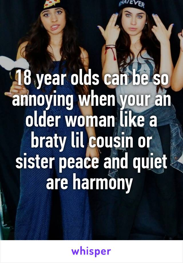 18 year olds can be so annoying when your an older woman like a braty lil cousin or sister peace and quiet are harmony