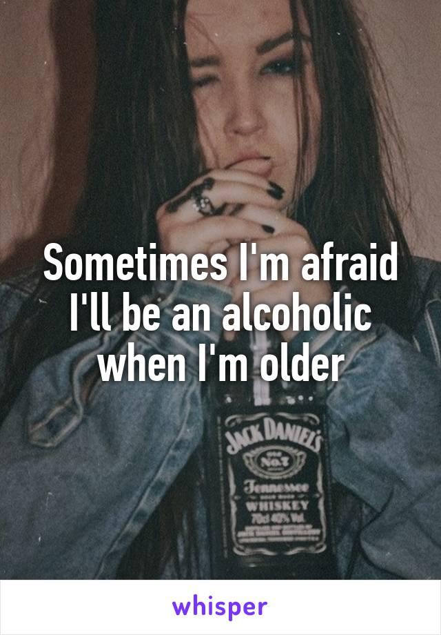 Sometimes I'm afraid I'll be an alcoholic when I'm older