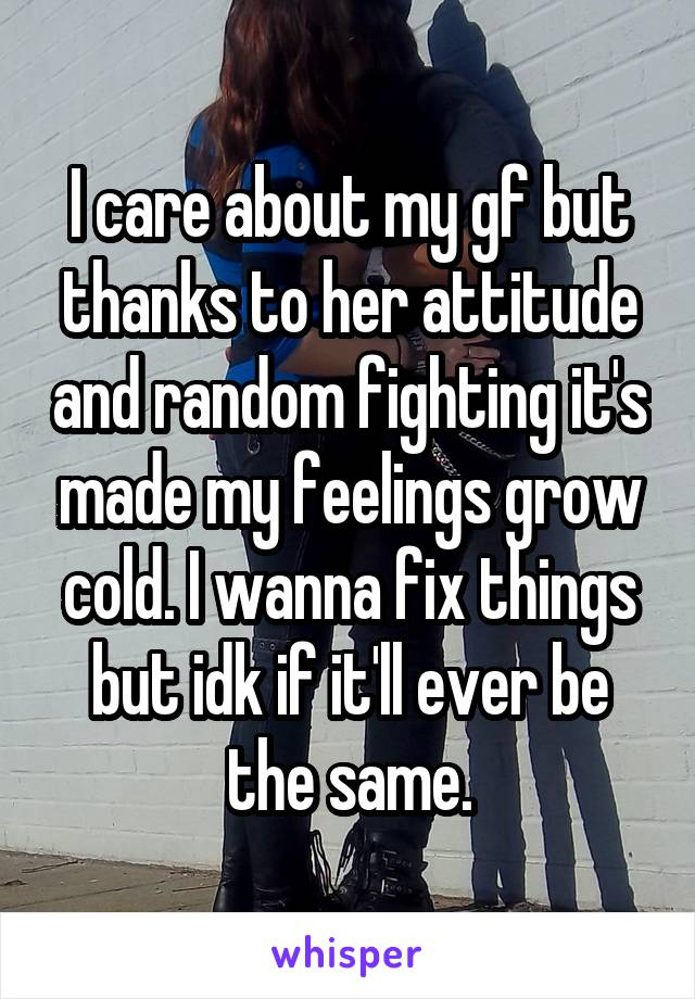 I care about my gf but thanks to her attitude and random fighting it's made my feelings grow cold. I wanna fix things but idk if it'll ever be the same.