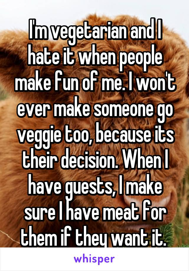 I'm vegetarian and I hate it when people make fun of me. I won't ever make someone go veggie too, because its their decision. When I have guests, I make sure I have meat for them if they want it.