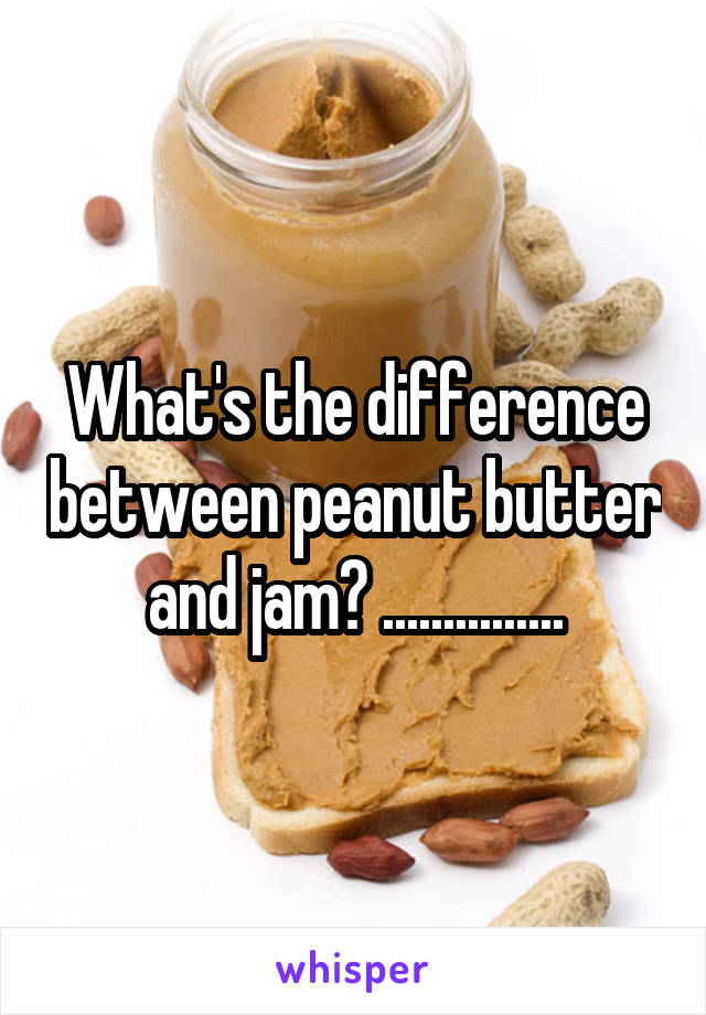 What's the difference between peanut butter and jam? ...............