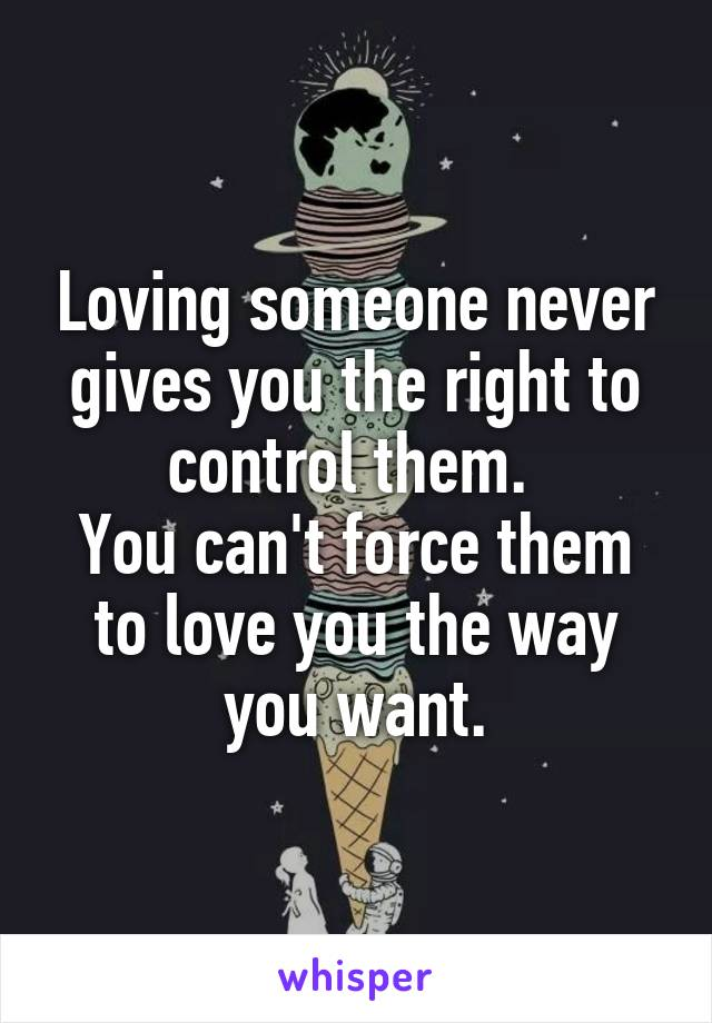Loving someone never gives you the right to control them.  You can't force them to love you the way you want.