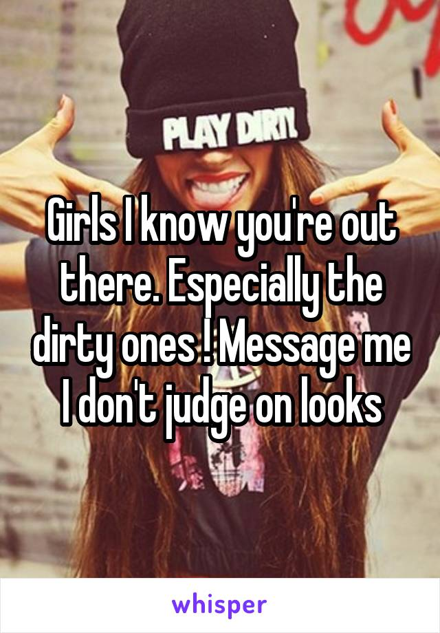 Girls I know you're out there. Especially the dirty ones ! Message me I don't judge on looks