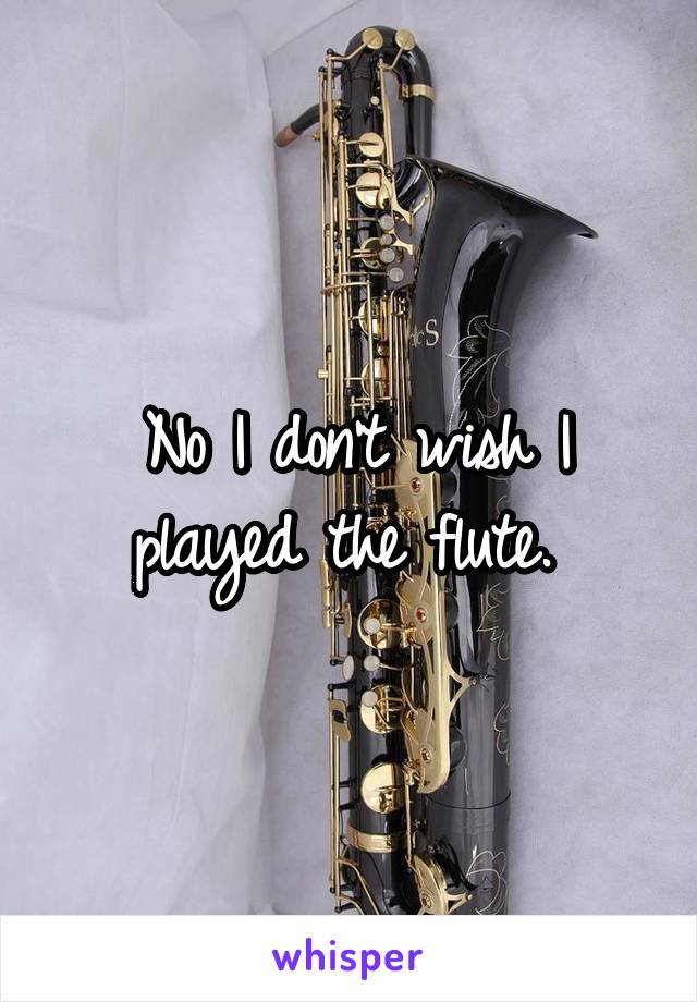 No I don't wish I played the flute.