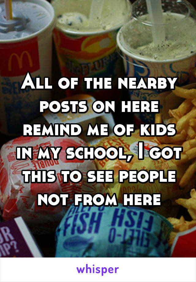 All of the nearby posts on here remind me of kids in my school, I got this to see people not from here