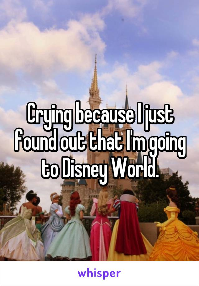 Crying because I just found out that I'm going to Disney World.