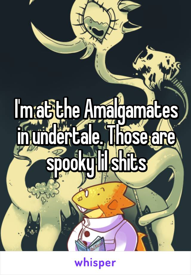 I'm at the Amalgamates in undertale. Those are spooky lil shits