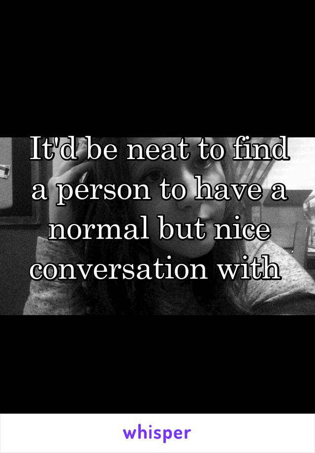It'd be neat to find a person to have a normal but nice conversation with