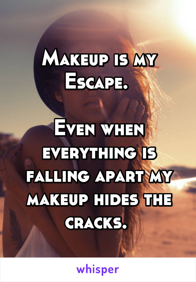 Makeup is my Escape.   Even when everything is falling apart my makeup hides the cracks.