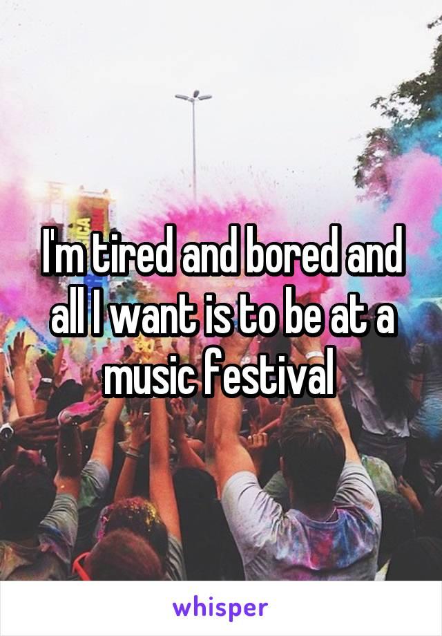 I'm tired and bored and all I want is to be at a music festival