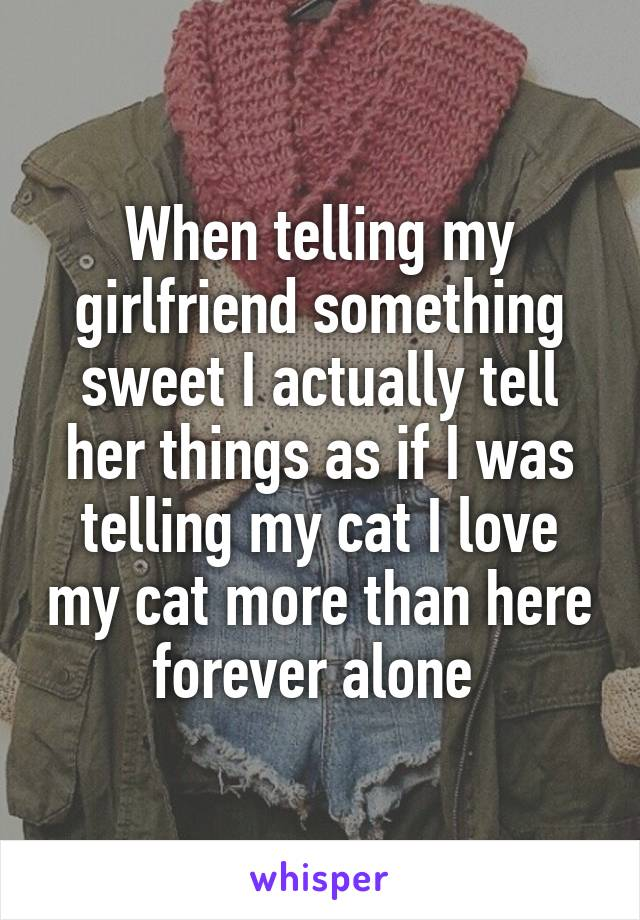 When telling my girlfriend something sweet I actually tell her things as if I was telling my cat I love my cat more than here forever alone