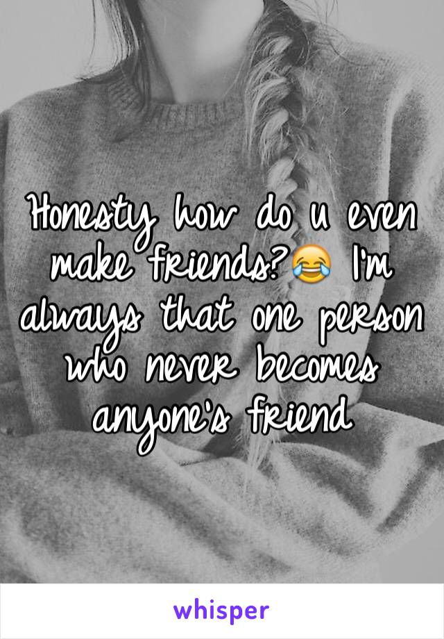 Honesty how do u even make friends?😂 I'm always that one person who never becomes anyone's friend