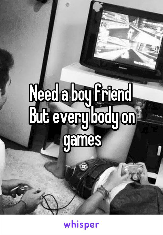Need a boy friend  But every body on games