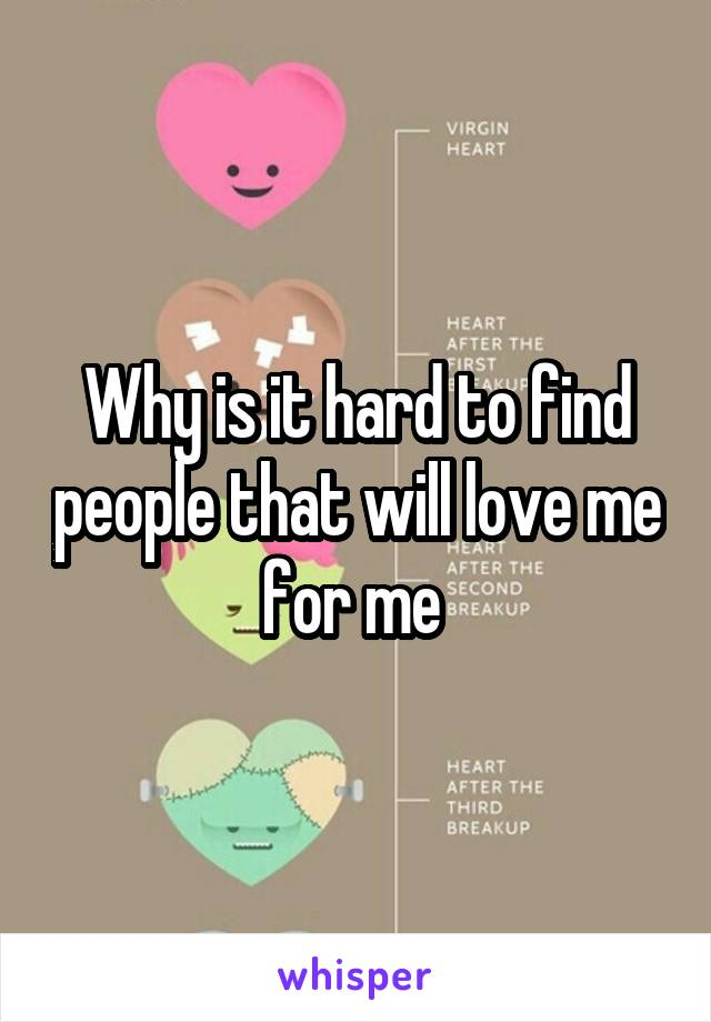 Why is it hard to find people that will love me for me