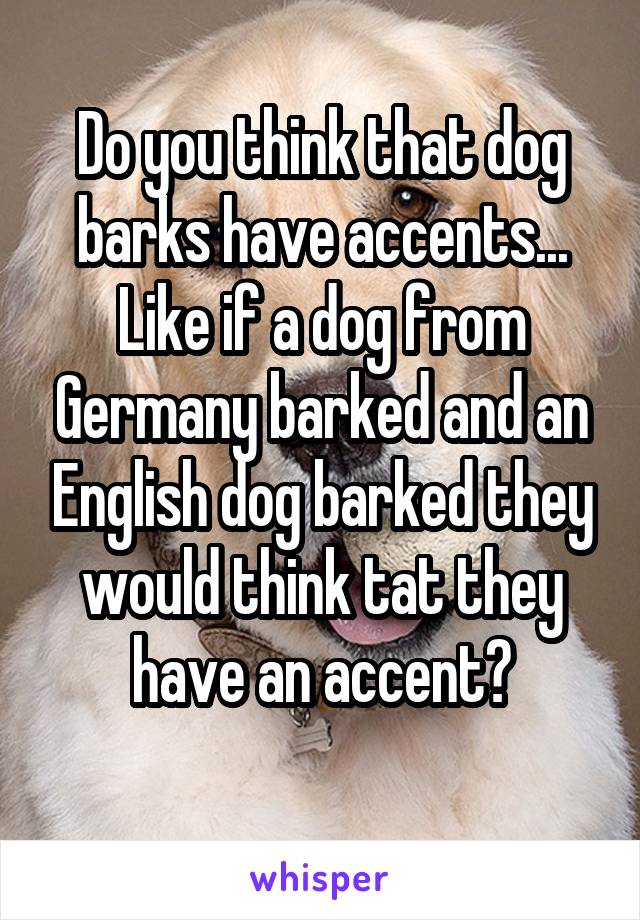 Do you think that dog barks have accents... Like if a dog from Germany barked and an English dog barked they would think tat they have an accent?