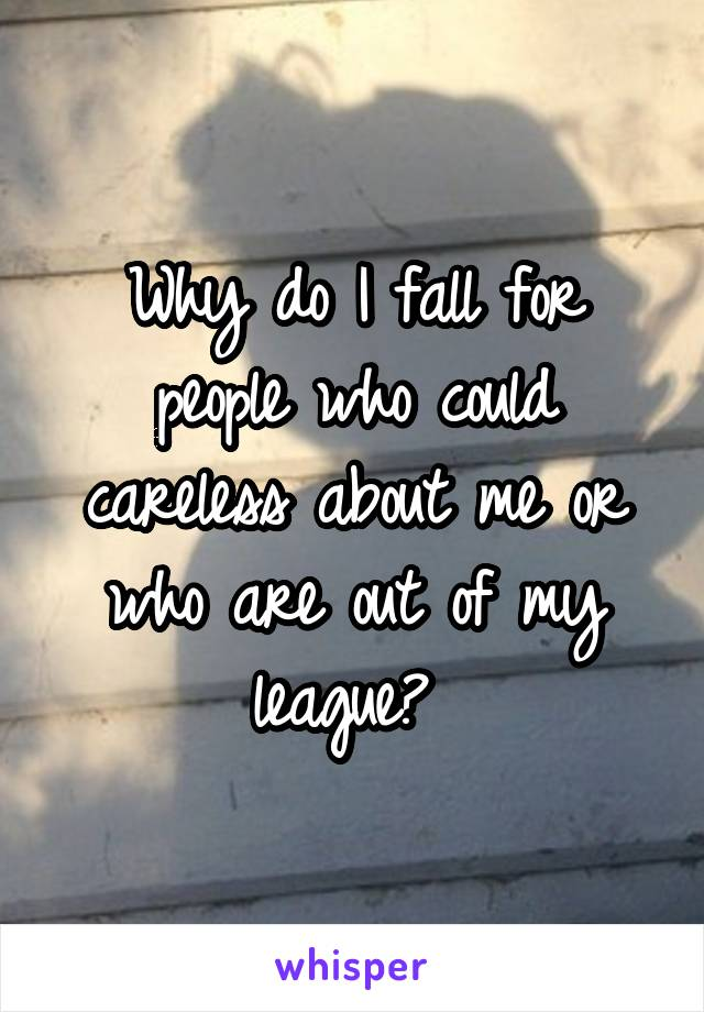 Why do I fall for people who could careless about me or who are out of my league?