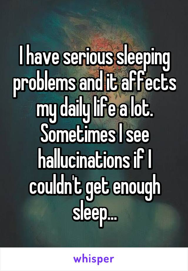 I have serious sleeping problems and it affects my daily life a lot. Sometimes I see hallucinations if I couldn't get enough sleep...