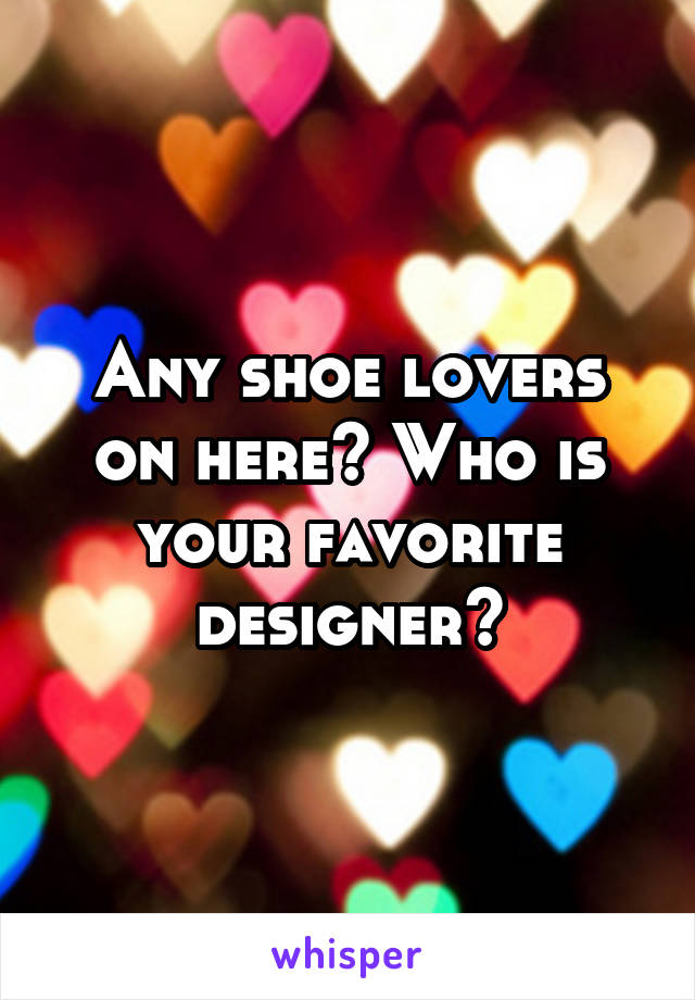 Any shoe lovers on here? Who is your favorite designer?