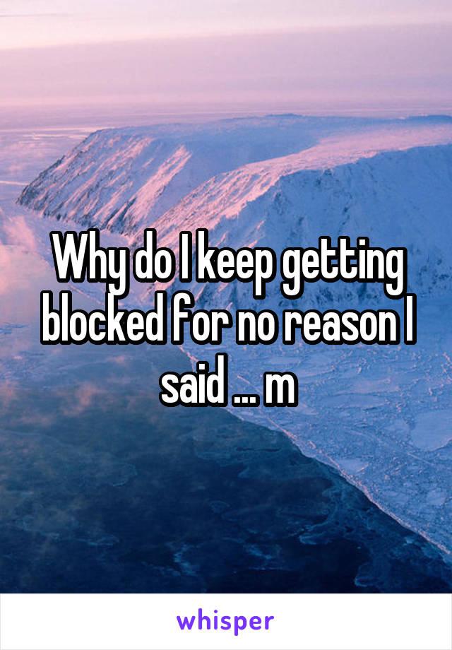 Why do I keep getting blocked for no reason I said ... m