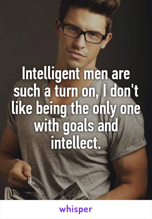 Intelligent men are such a turn on, I don't like being the only one with goals and intellect.