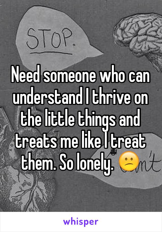 Need someone who can understand I thrive on the little things and treats me like I treat them. So lonely. 😕