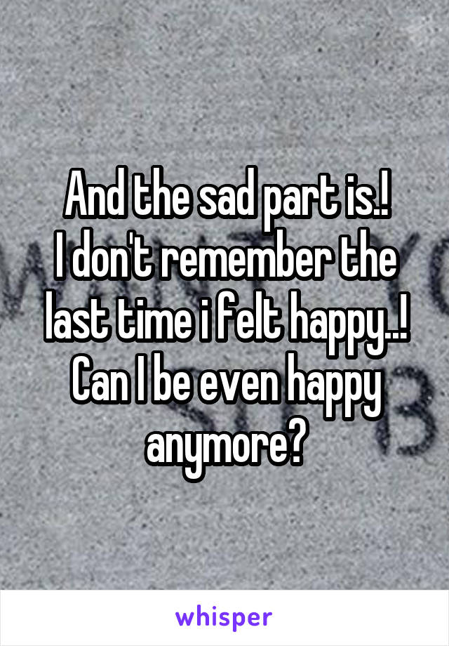And the sad part is.! I don't remember the last time i felt happy..! Can I be even happy anymore?