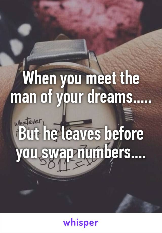 When you meet the man of your dreams.....  But he leaves before you swap numbers....