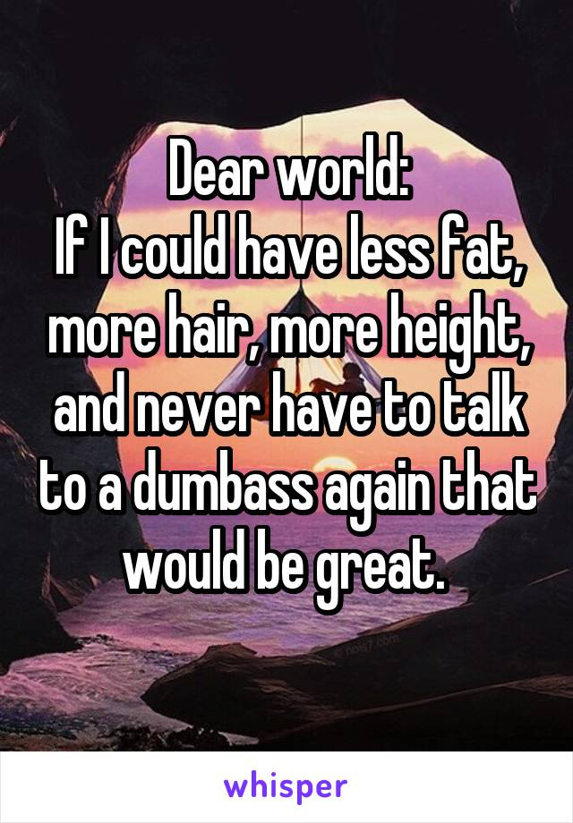 Dear world: If I could have less fat, more hair, more height, and never have to talk to a dumbass again that would be great.