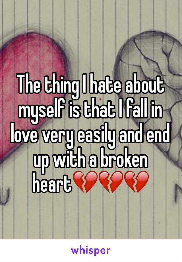 The thing I hate about myself is that I fall in love very easily and end up with a broken heart💔💔💔
