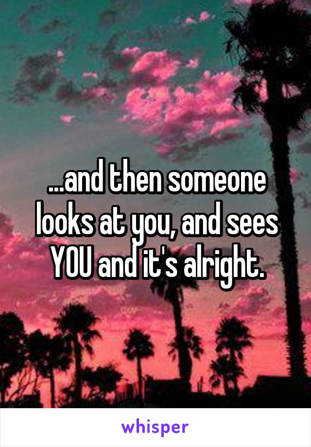 ...and then someone looks at you, and sees YOU and it's alright.