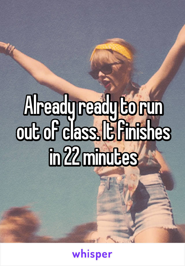 Already ready to run out of class. It finishes in 22 minutes
