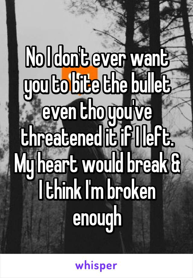 No I don't ever want you to bite the bullet even tho you've threatened it if I left. My heart would break & I think I'm broken enough