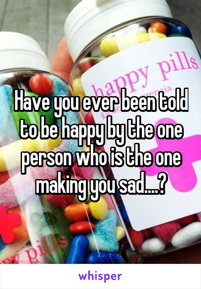 Have you ever been told to be happy by the one person who is the one making you sad....?
