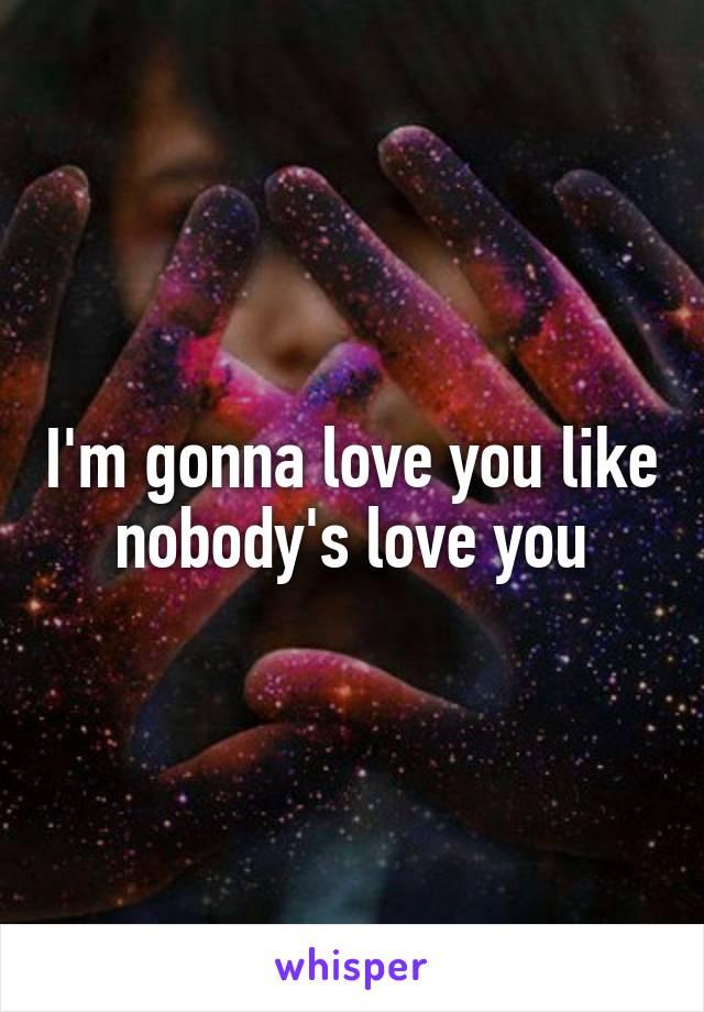 I'm gonna love you like nobody's love you