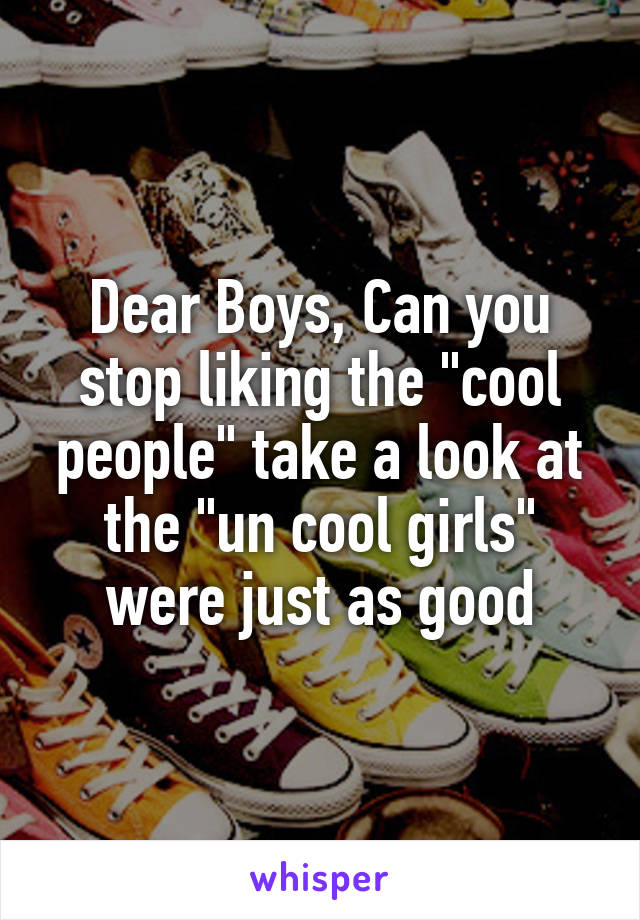 """Dear Boys, Can you stop liking the """"cool people"""" take a look at the """"un cool girls"""" were just as good"""